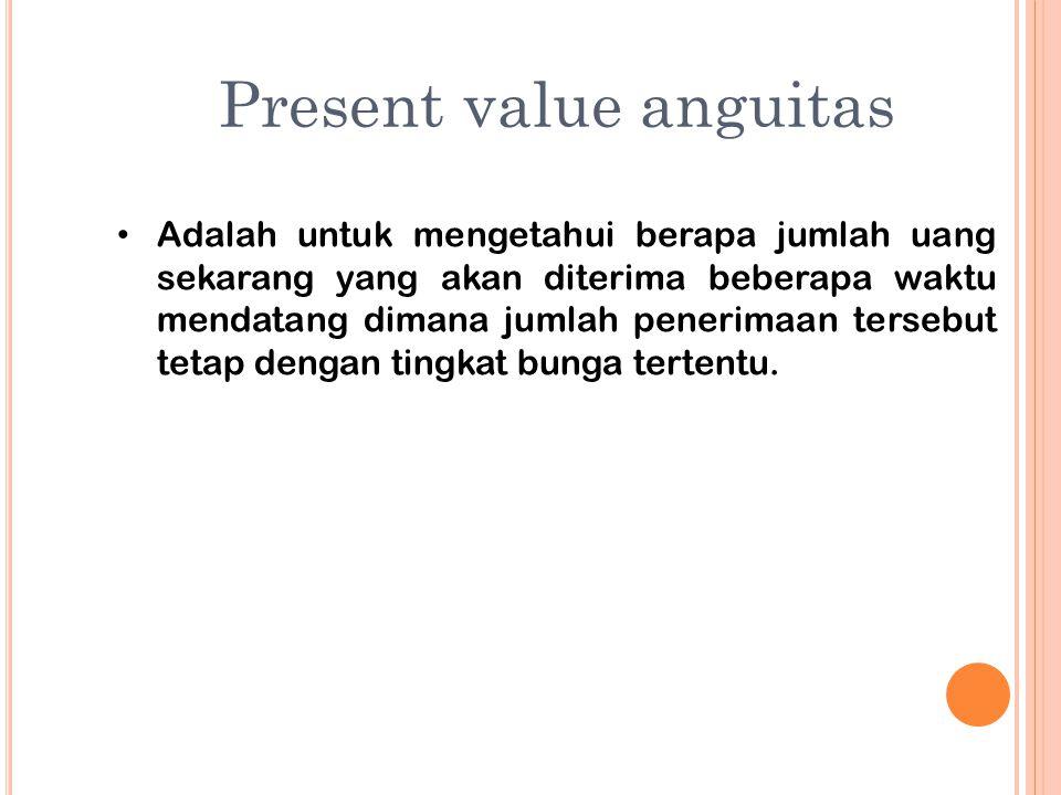 Present value anguitas Adalah untuk mengetahui berapa jumlah uang sekarang yang akan diterima beberapa waktu mendatang dimana jumlah penerimaan terseb