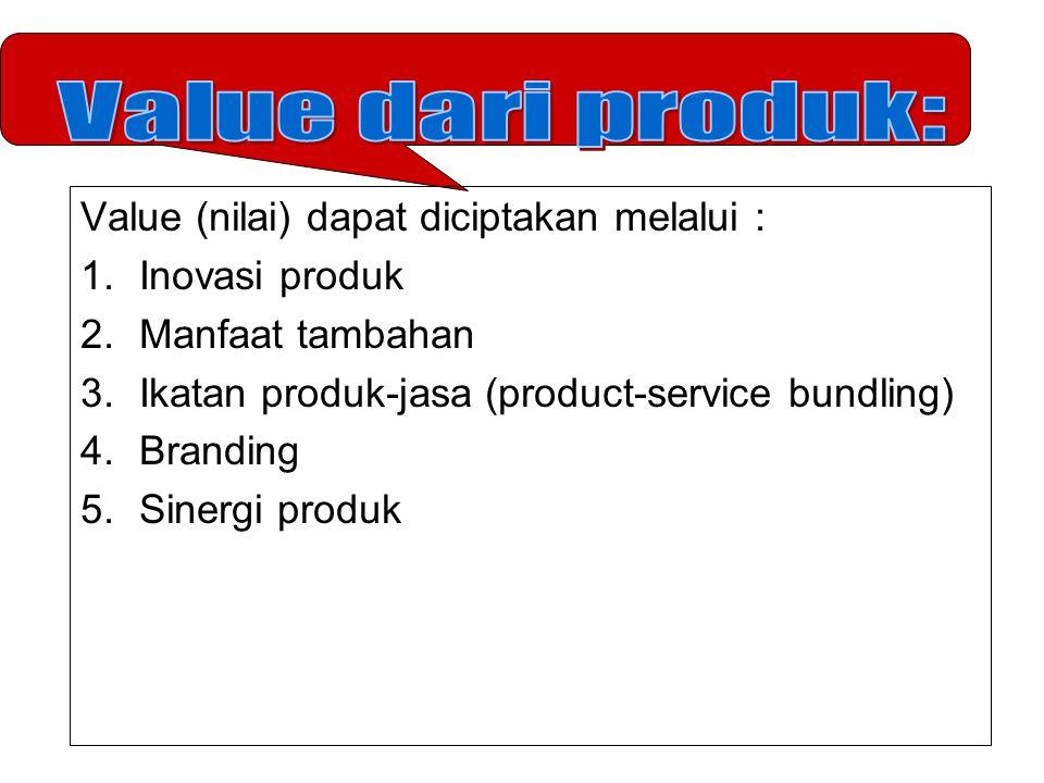 Value (nilai) dapat diciptakan melalui : 1.Inovasi produk 2.Manfaat tambahan 3.Ikatan produk-jasa (product-service bundling) 4.Branding 5.Sinergi prod