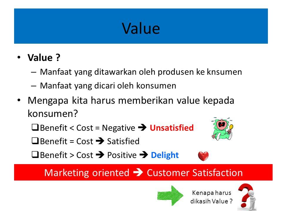 Value Value ? – Manfaat yang ditawarkan oleh produsen ke knsumen – Manfaat yang dicari oleh konsumen Mengapa kita harus memberikan value kepada konsum