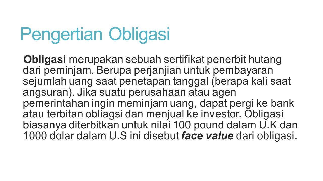 Pengertian Obligasi Obligasi merupakan sebuah sertifikat penerbit hutang dari peminjam. Berupa perjanjian untuk pembayaran sejumlah uang saat penetapa