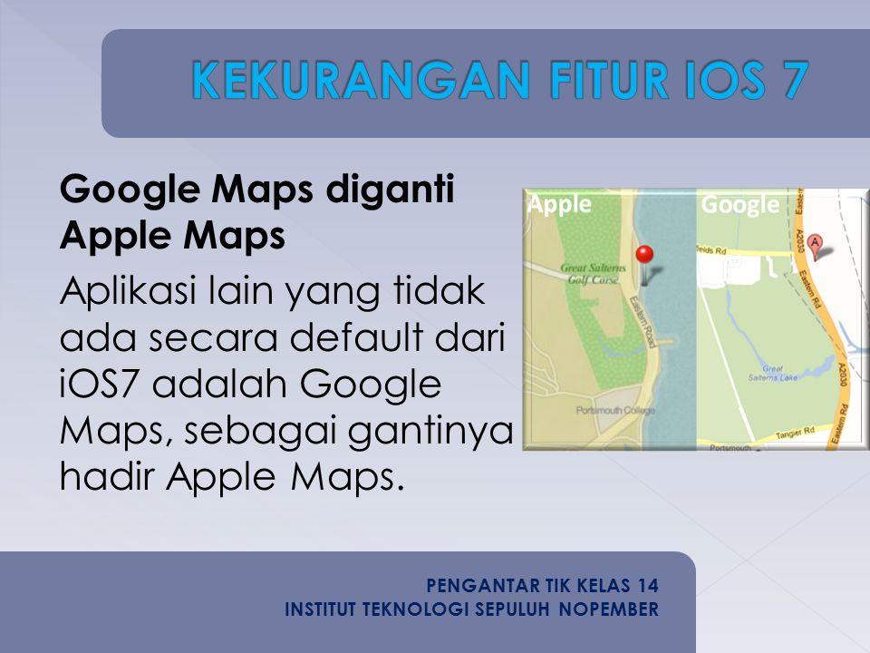 Google Maps diganti Apple Maps Aplikasi lain yang tidak ada secara default dari iOS7 adalah Google Maps, sebagai gantinya hadir Apple Maps.