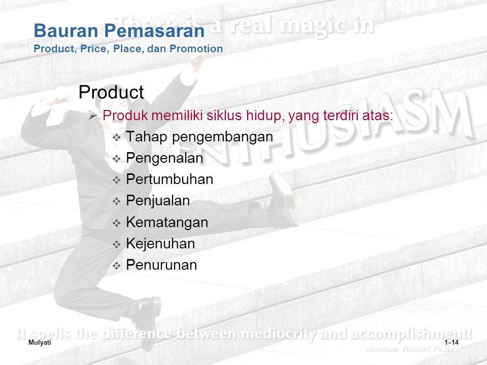 Mulyati1–14 Bauran Pemasaran Product, Price, Place, dan Promotion Product  Produk memiliki siklus hidup, yang terdiri atas:  Tahap pengembangan  Pengenalan  Pertumbuhan  Penjualan  Kematangan  Kejenuhan  Penurunan