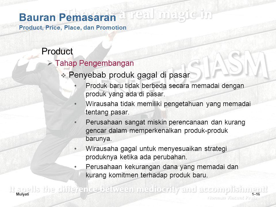 Mulyati1–16 Bauran Pemasaran Product, Price, Place, dan Promotion Product  Tahap Pengembangan  Penyebab produk gagal di pasar Produk baru tidak berbeda secara memadai dengan produk yang ada di pasar.