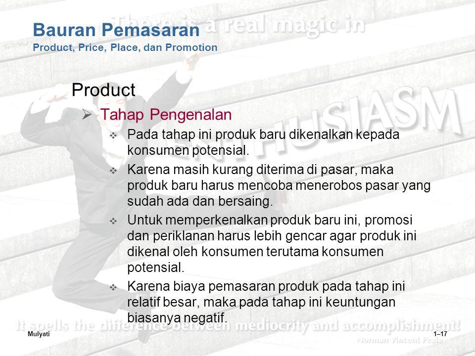 Mulyati1–17 Bauran Pemasaran Product, Price, Place, dan Promotion Product  Tahap Pengenalan  Pada tahap ini produk baru dikenalkan kepada konsumen potensial.