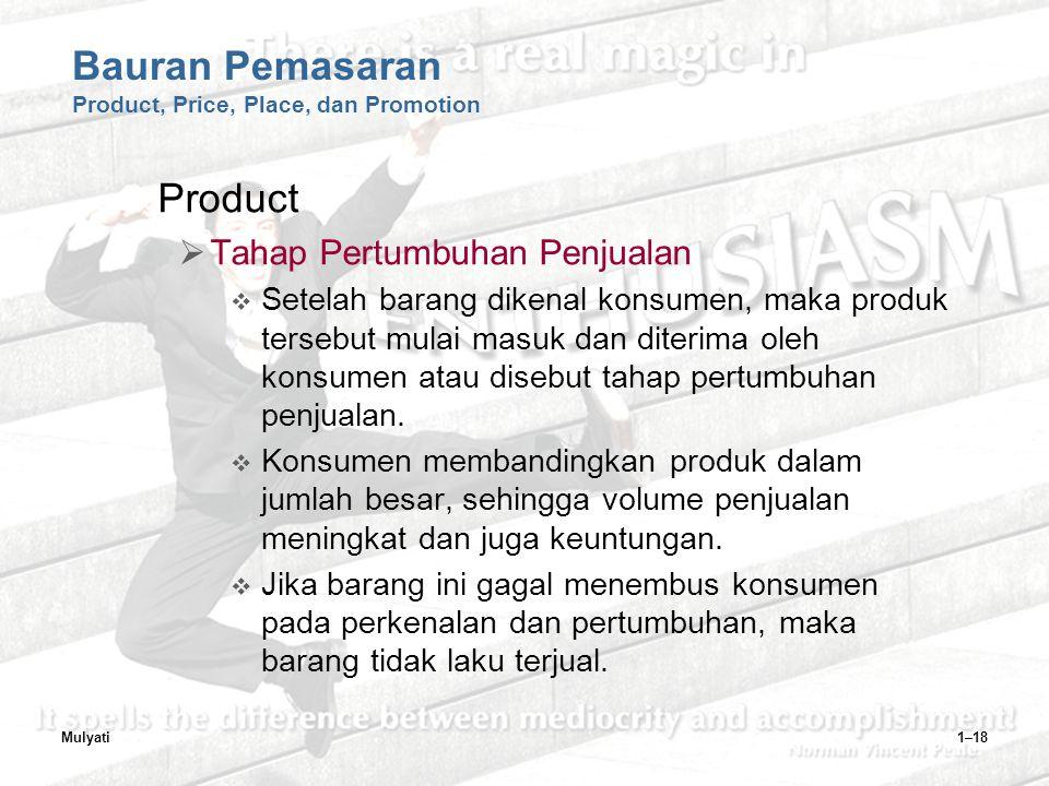 Mulyati1–18 Bauran Pemasaran Product, Price, Place, dan Promotion Product  Tahap Pertumbuhan Penjualan  Setelah barang dikenal konsumen, maka produk tersebut mulai masuk dan diterima oleh konsumen atau disebut tahap pertumbuhan penjualan.