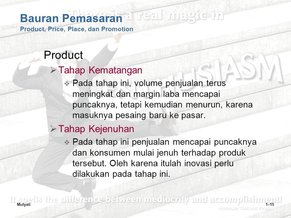 Mulyati1–19 Bauran Pemasaran Product, Price, Place, dan Promotion Product  Tahap Kematangan  Pada tahap ini, volume penjualan terus meningkat dan margin laba mencapai puncaknya, tetapi kemudian menurun, karena masuknya pesaing baru ke pasar.