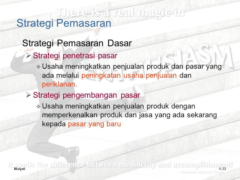 Mulyati1–33 Strategi Pemasaran Strategi Pemasaran Dasar  Strategi penetrasi pasar  Usaha meningkatkan penjualan produk dan pasar yang ada melalui peningkatan usaha penjualan dan periklanan.