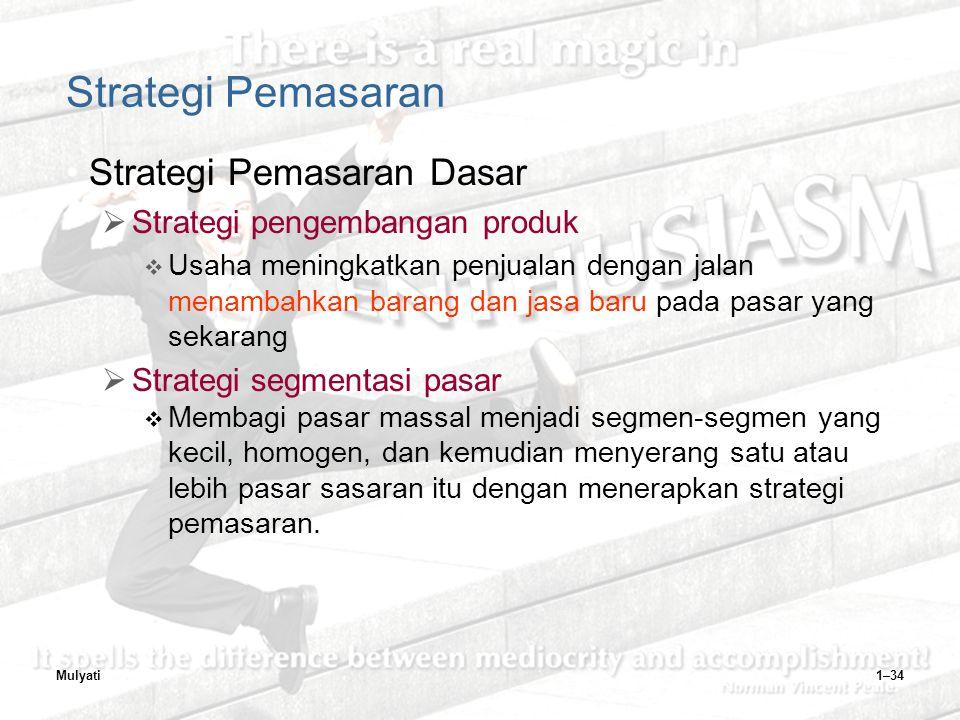 Mulyati1–34 Strategi Pemasaran Strategi Pemasaran Dasar  Strategi pengembangan produk  Usaha meningkatkan penjualan dengan jalan menambahkan barang dan jasa baru pada pasar yang sekarang  Strategi segmentasi pasar  Membagi pasar massal menjadi segmen-segmen yang kecil, homogen, dan kemudian menyerang satu atau lebih pasar sasaran itu dengan menerapkan strategi pemasaran.