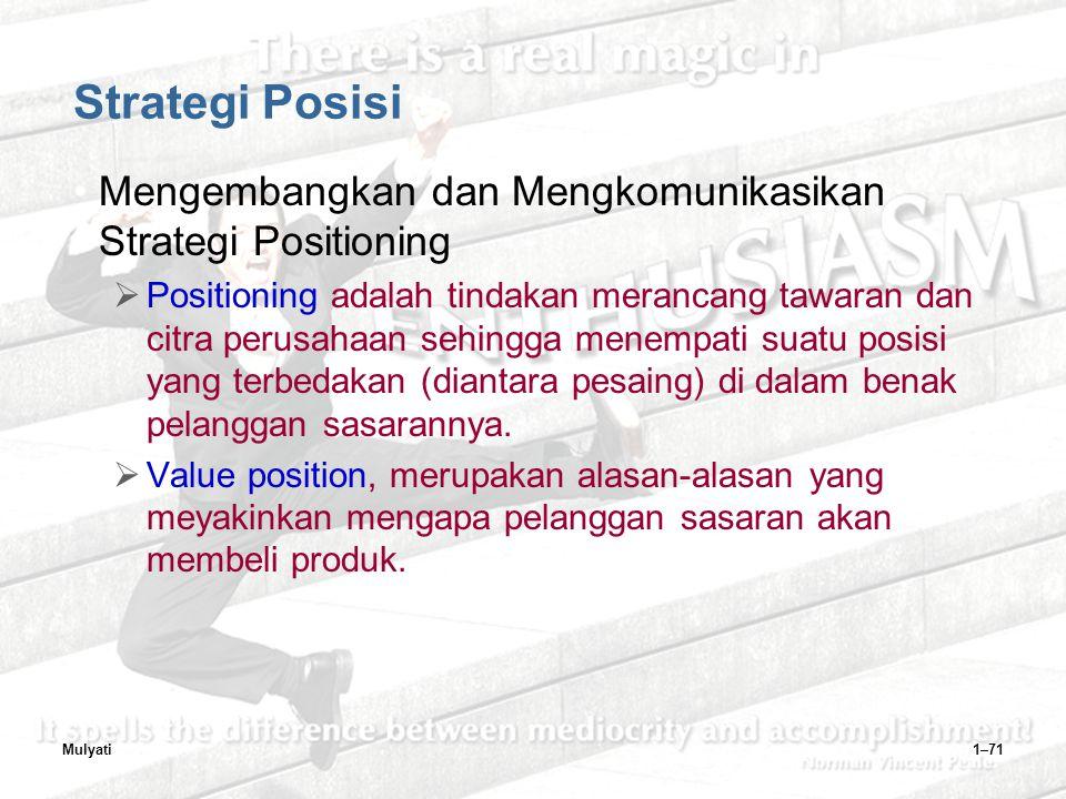 Mulyati1–71 Strategi Posisi Mengembangkan dan Mengkomunikasikan Strategi Positioning  Positioning adalah tindakan merancang tawaran dan citra perusahaan sehingga menempati suatu posisi yang terbedakan (diantara pesaing) di dalam benak pelanggan sasarannya.
