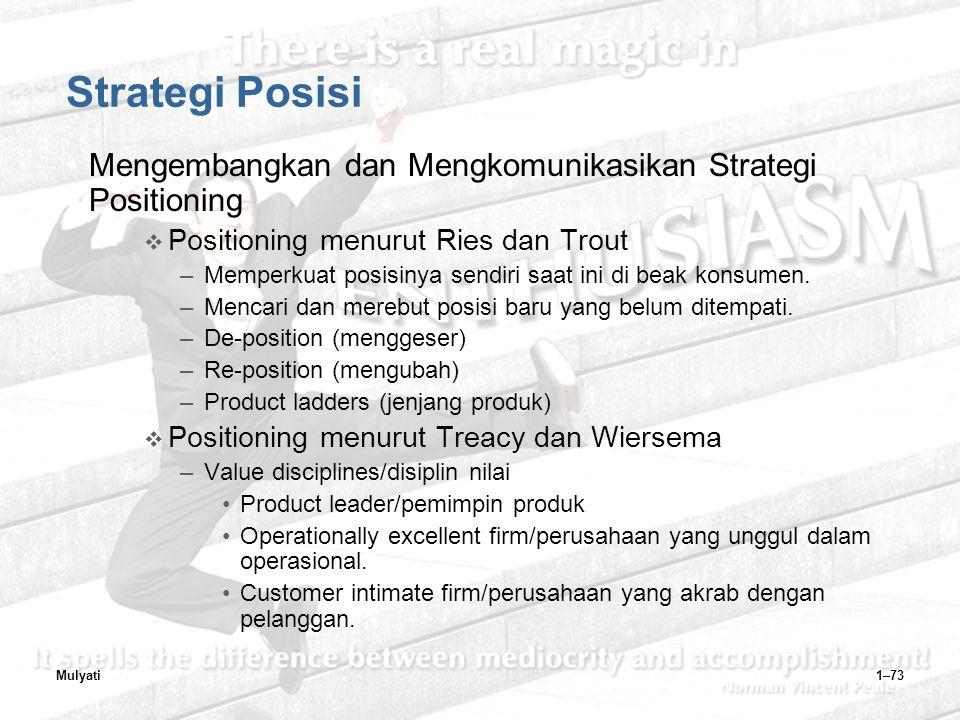 Mulyati1–73 Strategi Posisi Mengembangkan dan Mengkomunikasikan Strategi Positioning  Positioning menurut Ries dan Trout –Memperkuat posisinya sendiri saat ini di beak konsumen.