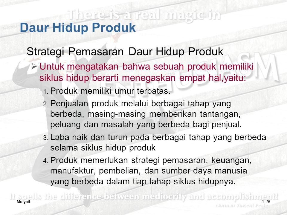 Mulyati1–76 Daur Hidup Produk Strategi Pemasaran Daur Hidup Produk  Untuk mengatakan bahwa sebuah produk memiliki siklus hidup berarti menegaskan empat hal,yaitu: 1.