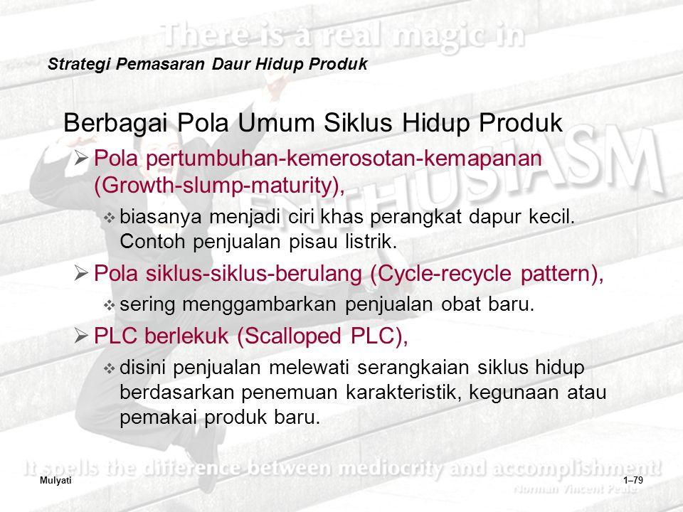 Mulyati1–79 Strategi Pemasaran Daur Hidup Produk Berbagai Pola Umum Siklus Hidup Produk  Pola pertumbuhan-kemerosotan-kemapanan (Growth-slump-maturity),  biasanya menjadi ciri khas perangkat dapur kecil.