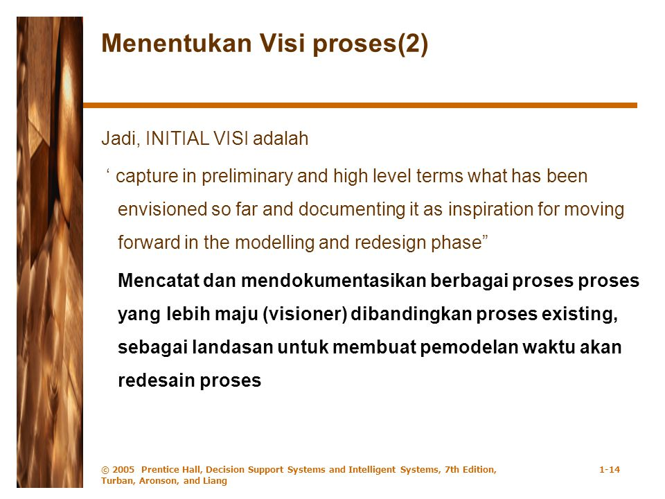 © 2005 Prentice Hall, Decision Support Systems and Intelligent Systems, 7th Edition, Turban, Aronson, and Liang 1-14 Menentukan Visi proses(2) Jadi, INITIAL VISI adalah ' capture in preliminary and high level terms what has been envisioned so far and documenting it as inspiration for moving forward in the modelling and redesign phase Mencatat dan mendokumentasikan berbagai proses proses yang lebih maju (visioner) dibandingkan proses existing, sebagai landasan untuk membuat pemodelan waktu akan redesain proses
