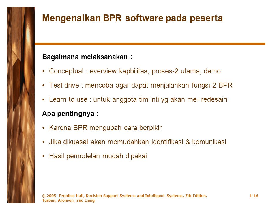 © 2005 Prentice Hall, Decision Support Systems and Intelligent Systems, 7th Edition, Turban, Aronson, and Liang 1-16 Mengenalkan BPR software pada pes