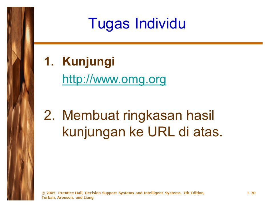 © 2005 Prentice Hall, Decision Support Systems and Intelligent Systems, 7th Edition, Turban, Aronson, and Liang 1-20 Tugas Individu 1.Kunjungi http://www.omg.org 2.Membuat ringkasan hasil kunjungan ke URL di atas.