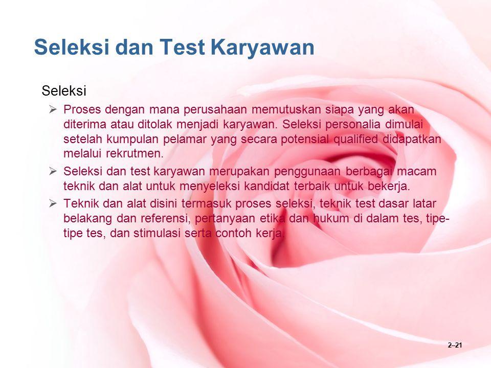 2–21 Seleksi dan Test Karyawan Seleksi  Proses dengan mana perusahaan memutuskan siapa yang akan diterima atau ditolak menjadi karyawan. Seleksi pers