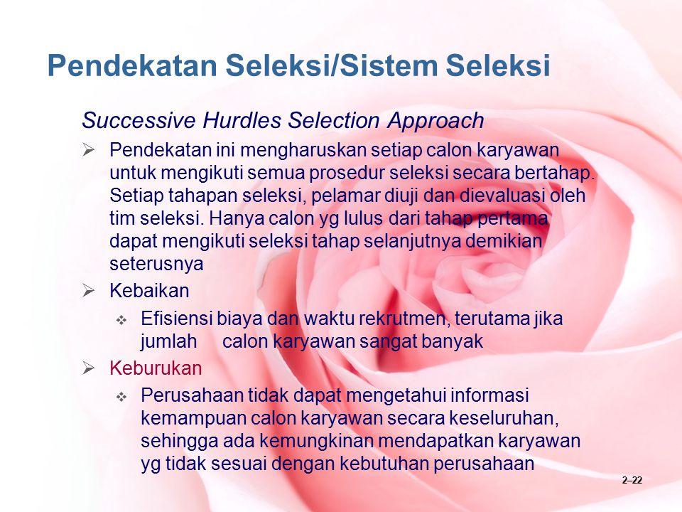 2–22 Pendekatan Seleksi/Sistem Seleksi Successive Hurdles Selection Approach  Pendekatan ini mengharuskan setiap calon karyawan untuk mengikuti semua