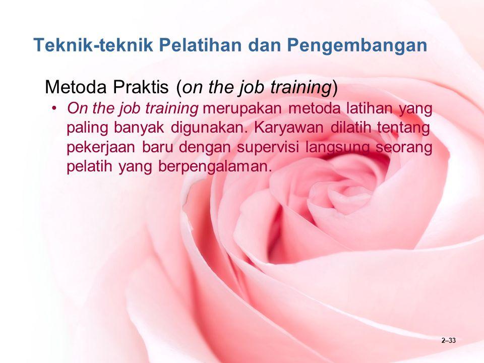 2–33 Teknik-teknik Pelatihan dan Pengembangan Metoda Praktis (on the job training) On the job training merupakan metoda latihan yang paling banyak dig