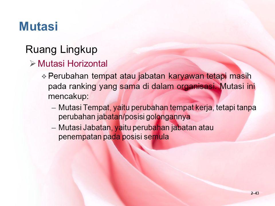 2–43 Mutasi Ruang Lingkup  Mutasi Horizontal  Perubahan tempat atau jabatan karyawan tetapi masih pada ranking yang sama di dalam organisasi. Mutasi