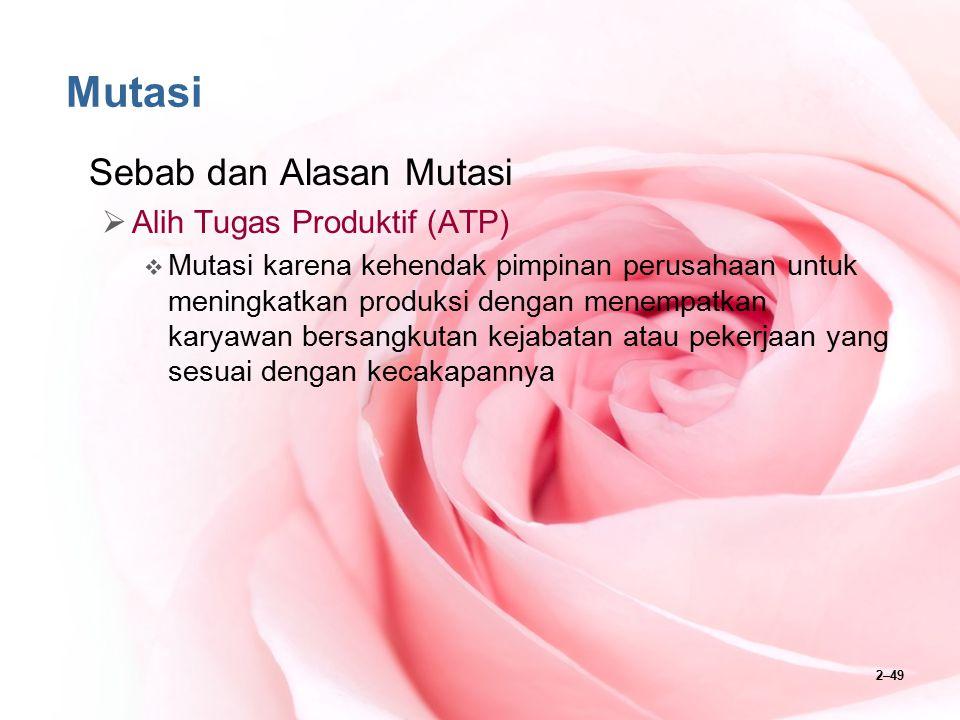 2–49 Mutasi Sebab dan Alasan Mutasi  Alih Tugas Produktif (ATP)  Mutasi karena kehendak pimpinan perusahaan untuk meningkatkan produksi dengan menem