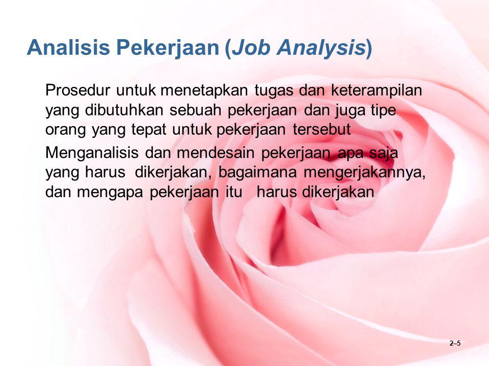 2–5 Analisis Pekerjaan (Job Analysis) Prosedur untuk menetapkan tugas dan keterampilan yang dibutuhkan sebuah pekerjaan dan juga tipe orang yang tepat
