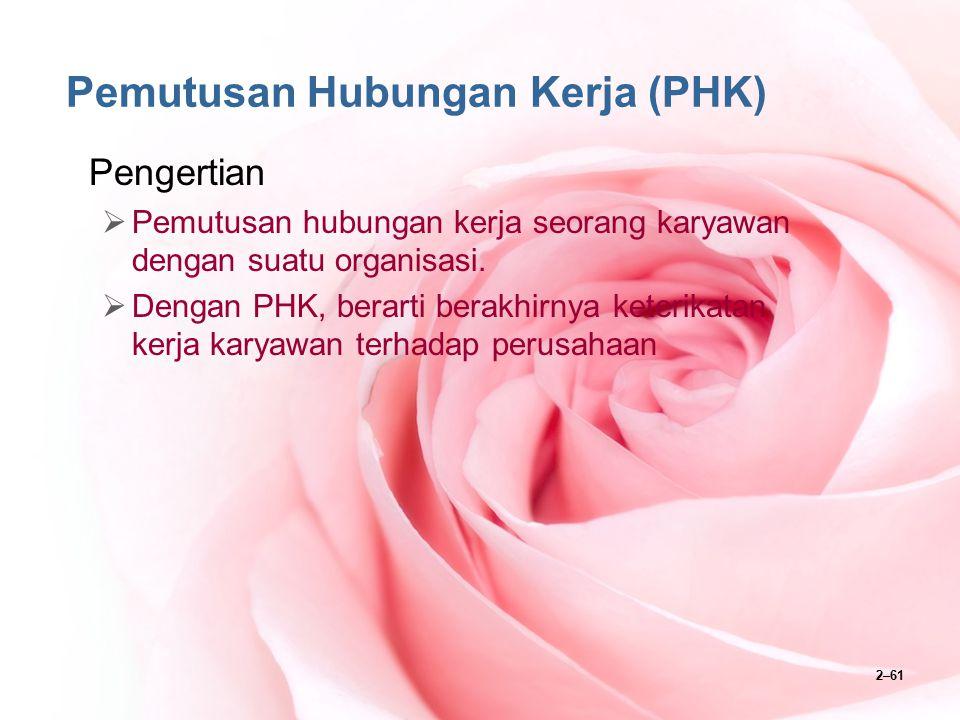 2–61 Pemutusan Hubungan Kerja (PHK) Pengertian  Pemutusan hubungan kerja seorang karyawan dengan suatu organisasi.  Dengan PHK, berarti berakhirnya