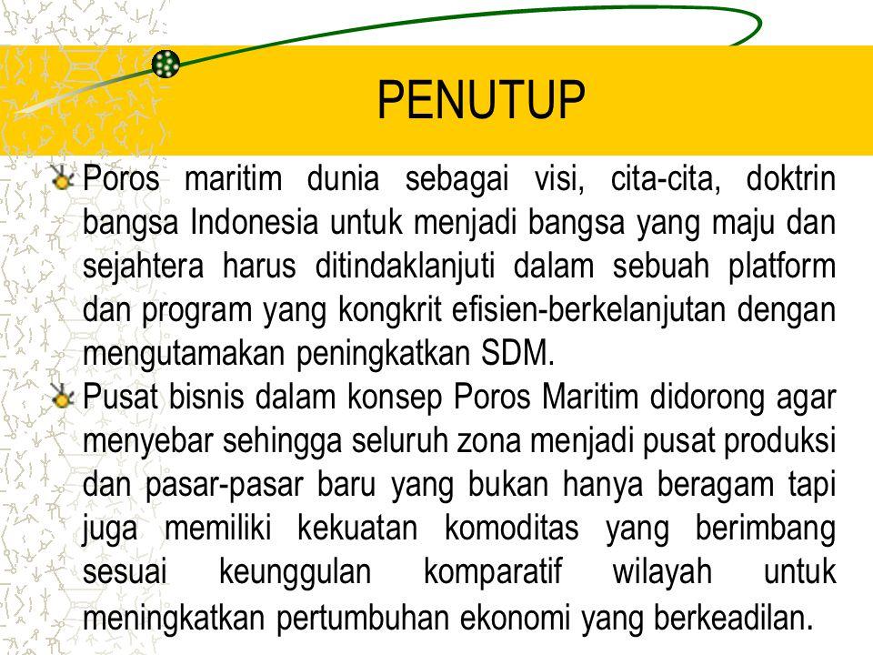 PENUTUP Poros maritim dunia sebagai visi, cita-cita, doktrin bangsa Indonesia untuk menjadi bangsa yang maju dan sejahtera harus ditindaklanjuti dalam sebuah platform dan program yang kongkrit efisien-berkelanjutan dengan mengutamakan peningkatkan SDM.