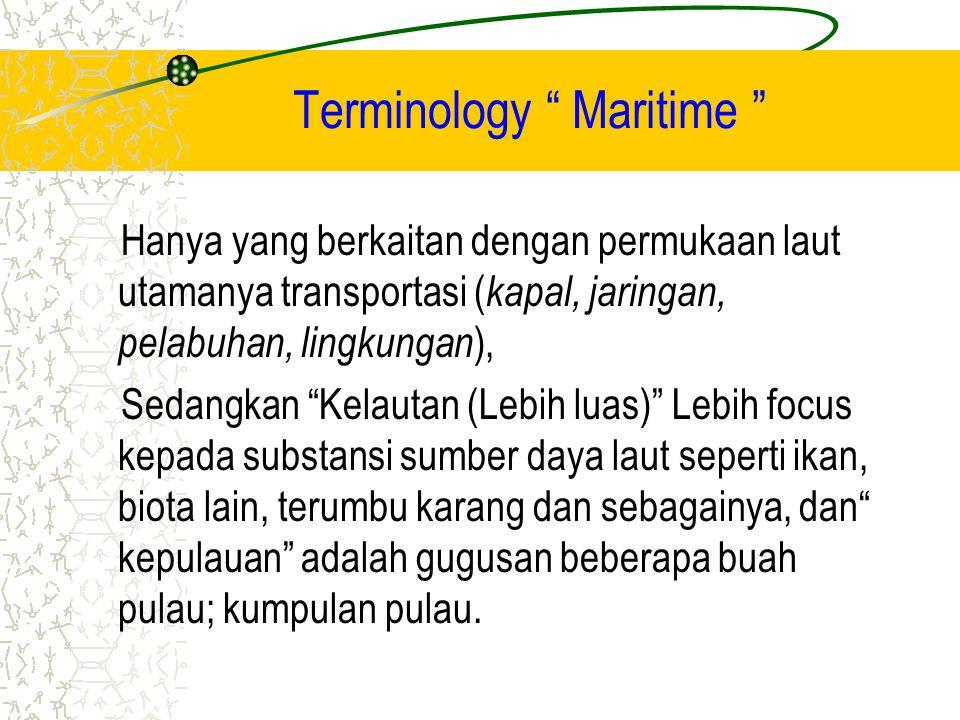 Terminology Maritime Hanya yang berkaitan dengan permukaan laut utamanya transportasi ( kapal, jaringan, pelabuhan, lingkungan ), Sedangkan Kelautan (Lebih luas) Lebih focus kepada substansi sumber daya laut seperti ikan, biota lain, terumbu karang dan sebagainya, dan kepulauan adalah gugusan beberapa buah pulau; kumpulan pulau.