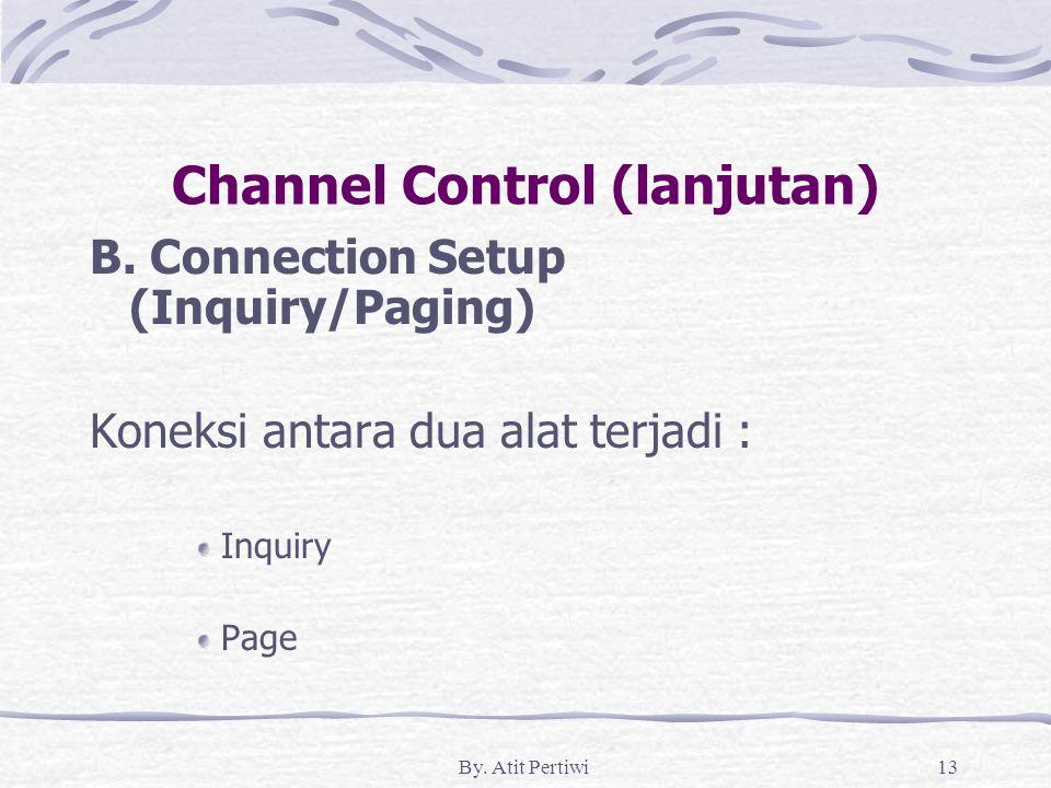 By. Atit Pertiwi13 Channel Control (lanjutan) B. Connection Setup (Inquiry/Paging) Koneksi antara dua alat terjadi : Inquiry Page