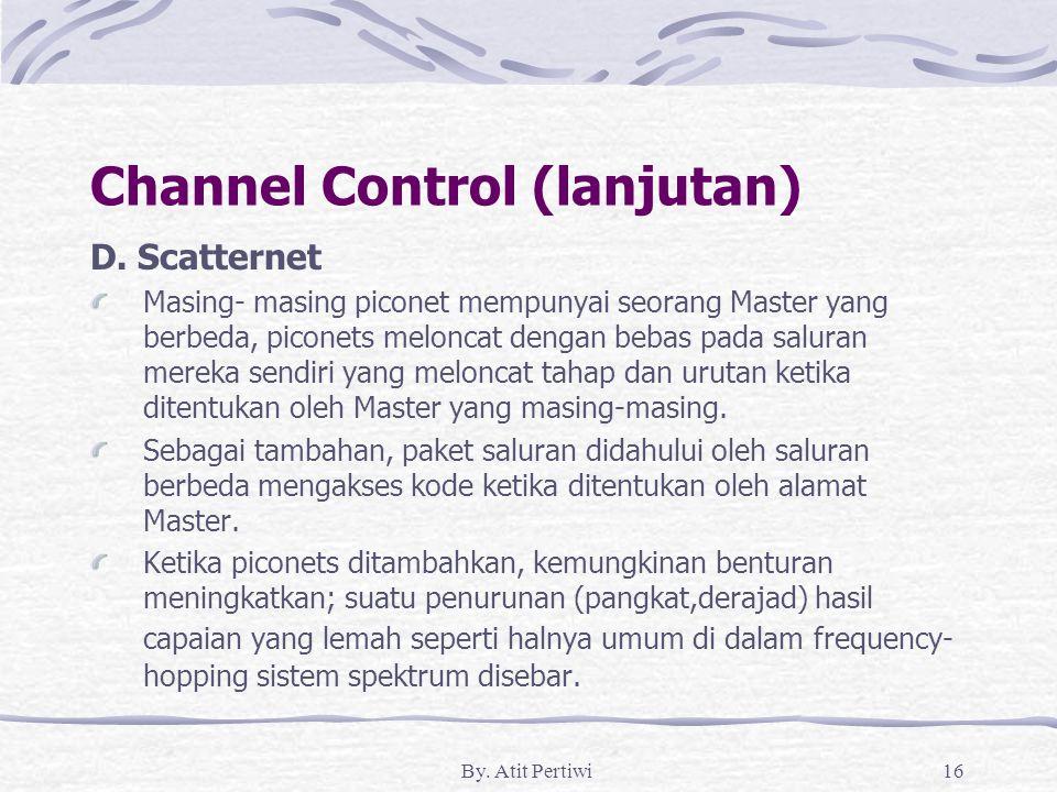 By. Atit Pertiwi16 Channel Control (lanjutan) D. Scatternet Masing- masing piconet mempunyai seorang Master yang berbeda, piconets meloncat dengan beb