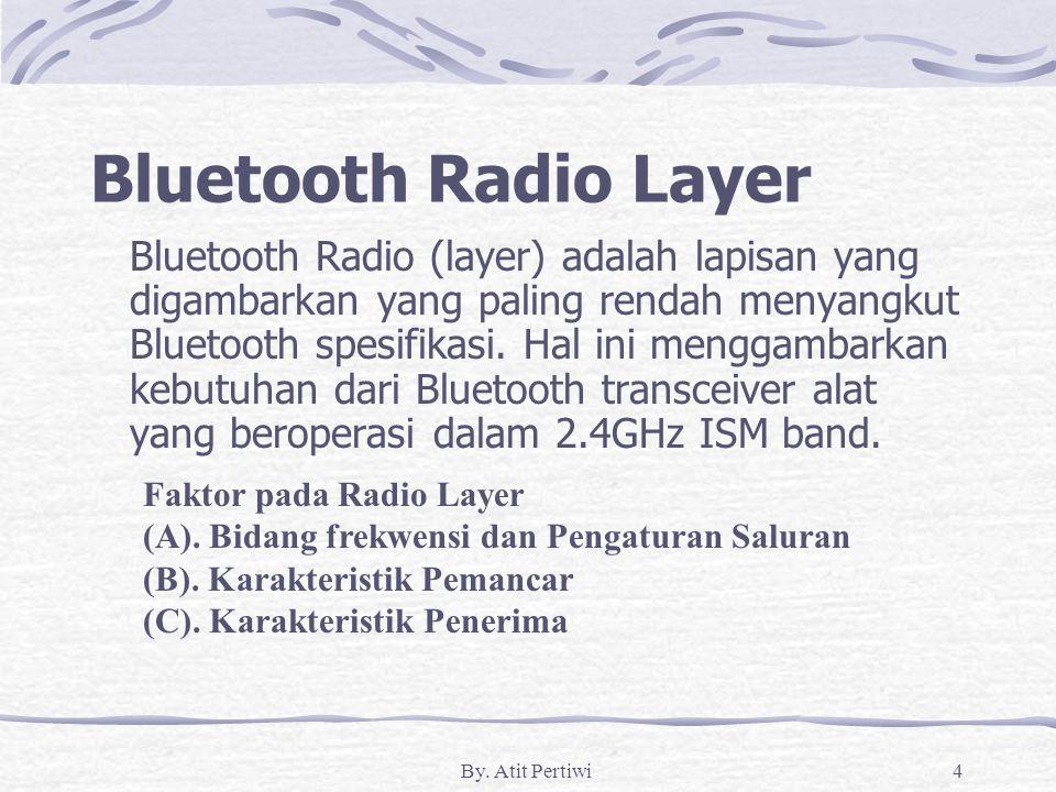By. Atit Pertiwi4 Bluetooth Radio Layer Bluetooth Radio (layer) adalah lapisan yang digambarkan yang paling rendah menyangkut Bluetooth spesifikasi. H