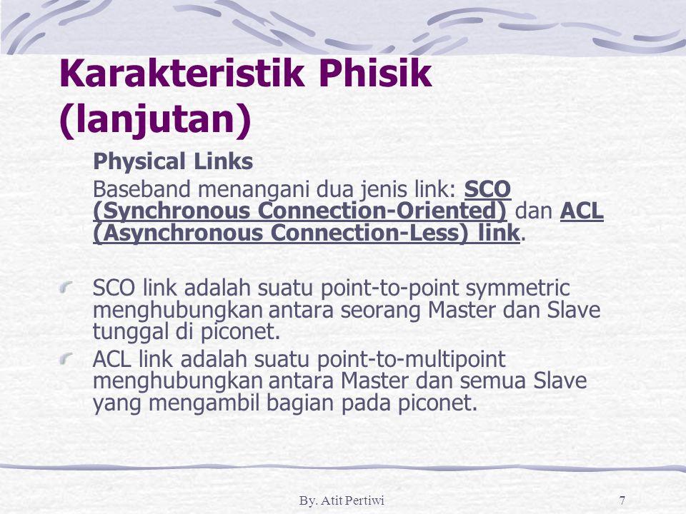 By. Atit Pertiwi7 Karakteristik Phisik (lanjutan) Physical Links Baseband menangani dua jenis link: SCO (Synchronous Connection-Oriented) dan ACL (Asy