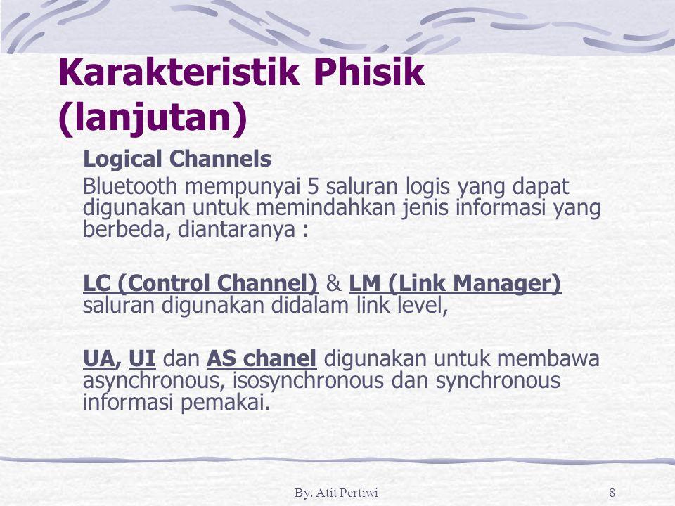 By. Atit Pertiwi8 Karakteristik Phisik (lanjutan) Logical Channels Bluetooth mempunyai 5 saluran logis yang dapat digunakan untuk memindahkan jenis in