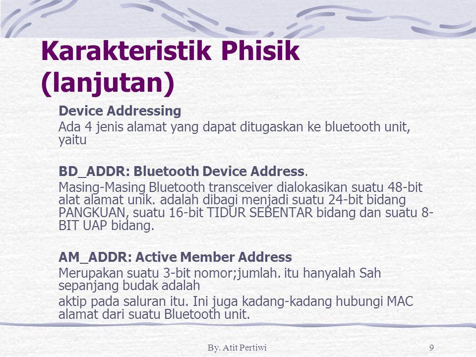By. Atit Pertiwi9 Karakteristik Phisik (lanjutan) Device Addressing Ada 4 jenis alamat yang dapat ditugaskan ke bluetooth unit, yaitu BD_ADDR: Bluetoo