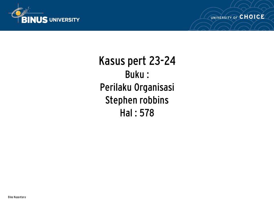 Bina Nusantara Kasus pert 23-24 Buku : Perilaku Organisasi Stephen robbins Hal : 578