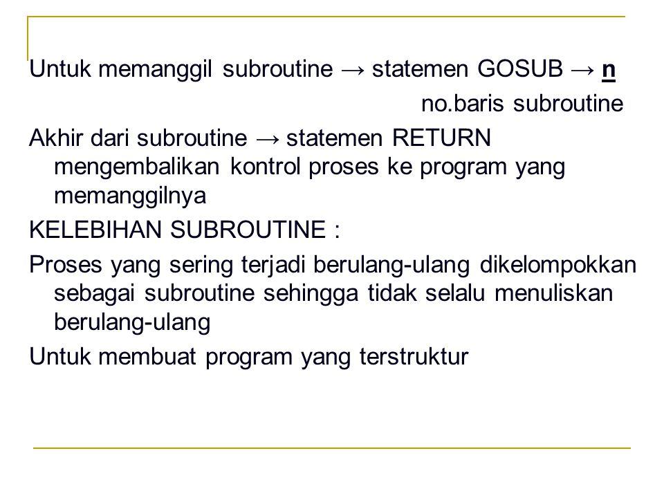 Untuk memanggil subroutine → statemen GOSUB → n no.baris subroutine Akhir dari subroutine → statemen RETURN mengembalikan kontrol proses ke program ya