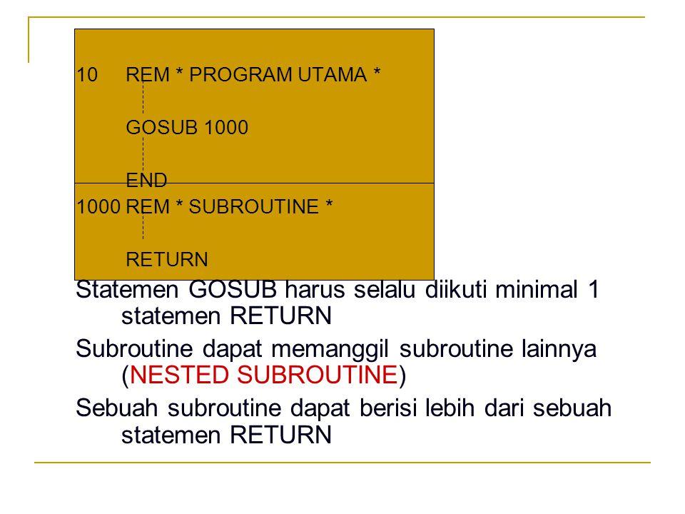 Pada kondisi2 tertentu subroutine tdk perlu diproses sampai selesai, tapi proses akan langung dikembalikan ke program yang memanggilnya bila memenuhi suatu KONDISI tertentu PROGRAM UTAMA 10 20 GOSUB 100 100 150 GOSUB 700 700 90 END 200 RETURN 800 RETURN 1300 REM 1310 REM 'SUBROUTINE SELEKSI NILAI DISKRIMINAN' 1320 IF D > 0 THEN GOSUB 1400 1330 IF D = 0 THEN GOSUB 1500 1340 IF D < 0 THEN GOSUB 1800