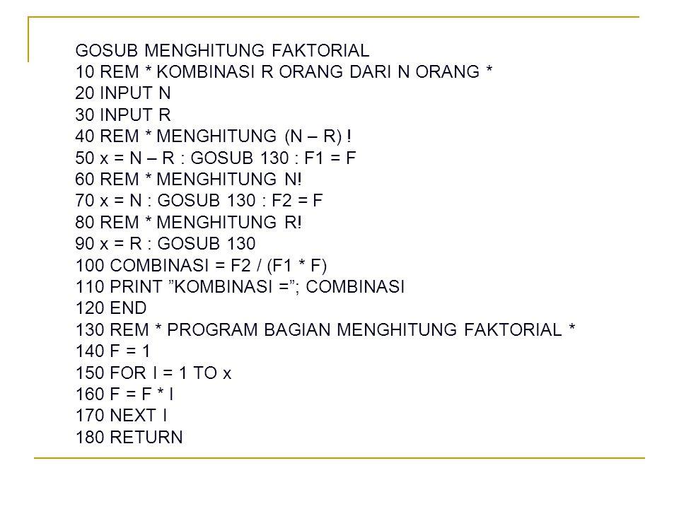GOSUB MENGHITUNG FAKTORIAL 10 REM * KOMBINASI R ORANG DARI N ORANG * 20 INPUT N 30 INPUT R 40 REM * MENGHITUNG (N – R) ! 50 x = N – R : GOSUB 130 : F1