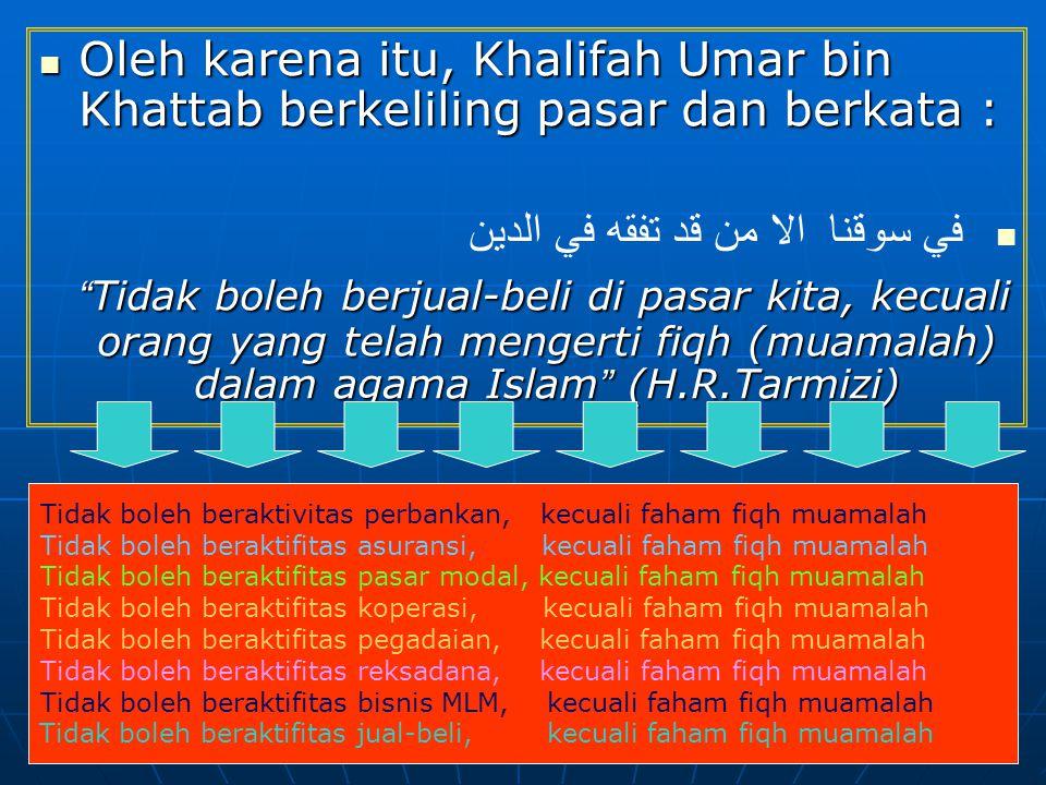 Oleh karena itu, Khalifah Umar bin Khattab berkeliling pasar dan berkata : Oleh karena itu, Khalifah Umar bin Khattab berkeliling pasar dan berkata : لا يبع في سوقنا الا من قد تفقه في الدين Tidak boleh berjual-beli di pasar kita, kecuali orang yang telah mengerti fiqh (muamalah) dalam agama Islam (H.R.Tarmizi) Tidak boleh berjual-beli di pasar kita, kecuali orang yang telah mengerti fiqh (muamalah) dalam agama Islam (H.R.Tarmizi) Tidak boleh beraktivitas perbankan, kecuali faham fiqh muamalah Tidak boleh beraktifitas asuransi, kecuali faham fiqh muamalah Tidak boleh beraktifitas pasar modal, kecuali faham fiqh muamalah Tidak boleh beraktifitas koperasi, kecuali faham fiqh muamalah Tidak boleh beraktifitas pegadaian, kecuali faham fiqh muamalah Tidak boleh beraktifitas reksadana, kecuali faham fiqh muamalah Tidak boleh beraktifitas bisnis MLM, kecuali faham fiqh muamalah Tidak boleh beraktifitas jual-beli, kecuali faham fiqh muamalah