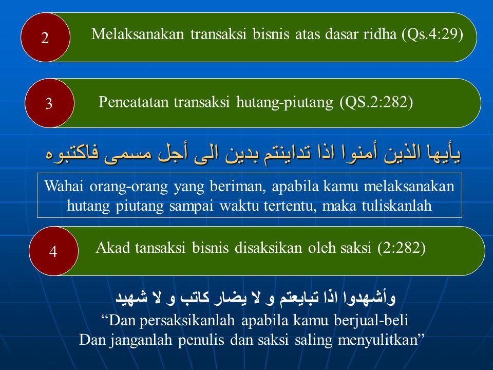 Hukum Muamalah dalam Al-Quran Allah Swt menjelaskan pokok-pokok muamalah kehartabendaan (muamalah maliyah) yang adil dalam Al-Quran Adapun prinsip muamalah maliyah tersebut ialah : 1 Melarang memakan makanan secara bathil (4:29) يَاأَيُّهَا الَّذِينَ ءَامَنُوا لاَتَأْكُلُوا أَمْوَالَكُم بَيْنَكُم بِالْبَاطِلِ إِلاَّ أَنْ تَكُونَ تِجَارَةً عَن تَرَاضٍ مِّنكُمْ وَلاَتَقْتُلُوا أَنفُسَكُمْ إِنَّ اللهَ كَانَ بِكُمْ رَحِيمًا Hai orang-orang yang beriman, janganlah kamu saling memakan harta sesamu dengan jalan yang batil, kecuali dengan jalan perniagaan yang berlaku dengan suka-sama suka di antara kamu (An-Nisak : 29)