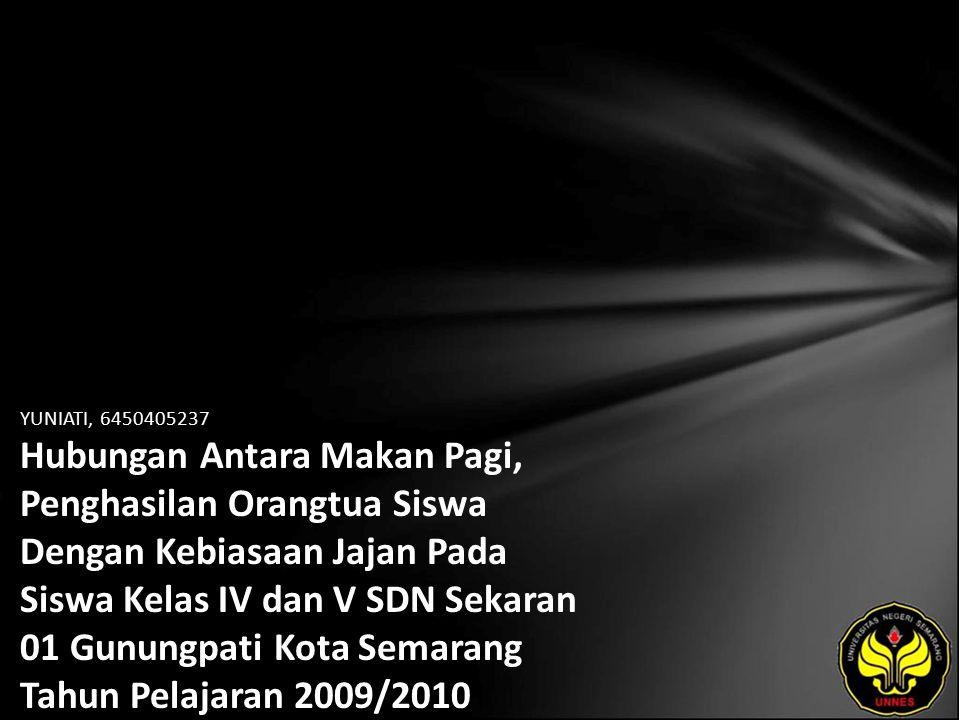 YUNIATI, 6450405237 Hubungan Antara Makan Pagi, Penghasilan Orangtua Siswa Dengan Kebiasaan Jajan Pada Siswa Kelas IV dan V SDN Sekaran 01 Gunungpati Kota Semarang Tahun Pelajaran 2009/2010