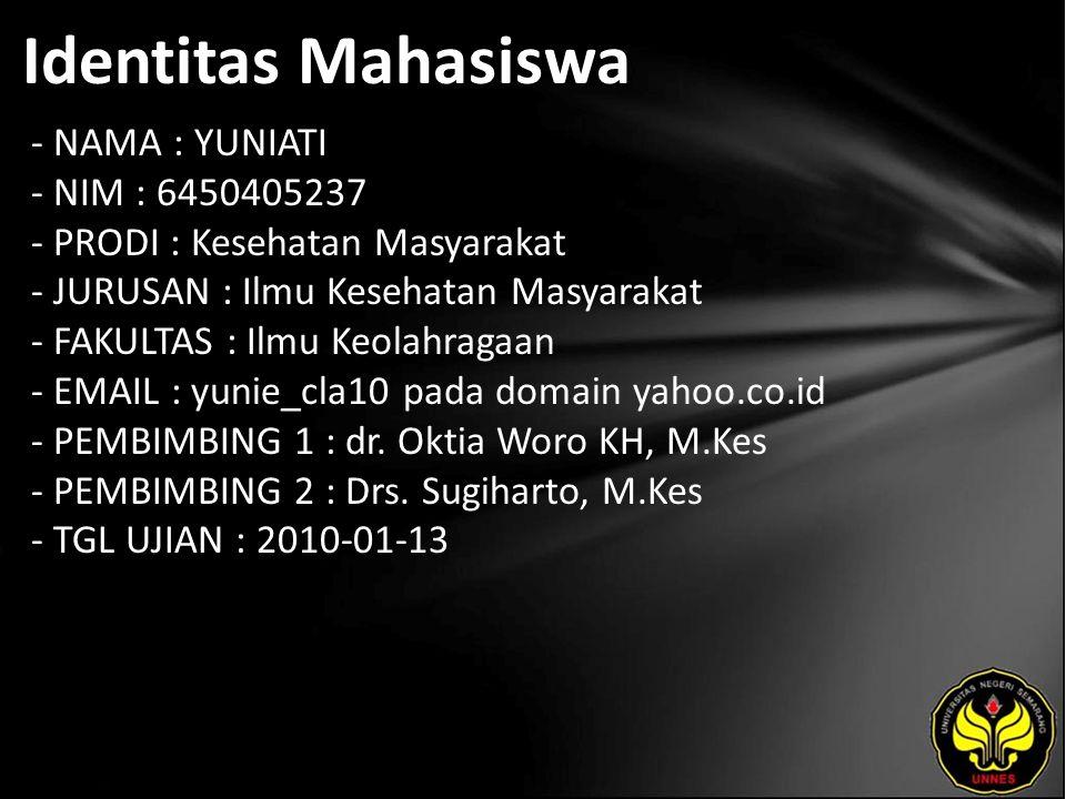 Identitas Mahasiswa - NAMA : YUNIATI - NIM : 6450405237 - PRODI : Kesehatan Masyarakat - JURUSAN : Ilmu Kesehatan Masyarakat - FAKULTAS : Ilmu Keolahragaan - EMAIL : yunie_cla10 pada domain yahoo.co.id - PEMBIMBING 1 : dr.