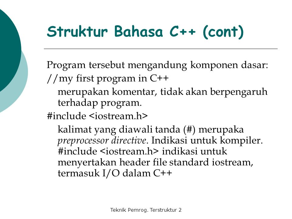 Teknik Pemrog. Terstruktur 2 Program tersebut mengandung komponen dasar: //my first program in C++ merupakan komentar, tidak akan berpengaruh terhadap
