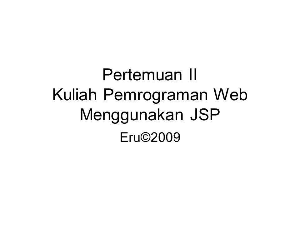 Pertemuan II Kuliah Pemrograman Web Menggunakan JSP Eru©2009
