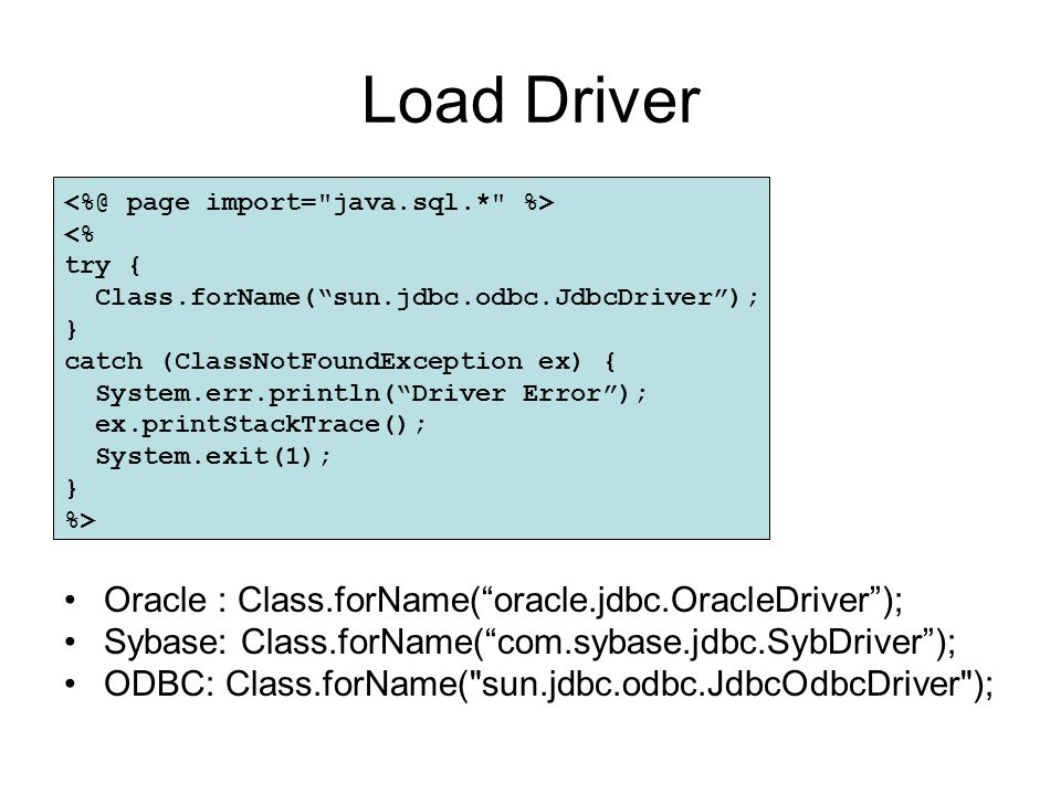 Load Driver <% try { Class.forName( sun.jdbc.odbc.JdbcDriver ); } catch (ClassNotFoundException ex) { System.err.println( Driver Error ); ex.printStackTrace(); System.exit(1); } %> Oracle : Class.forName( oracle.jdbc.OracleDriver ); Sybase: Class.forName( com.sybase.jdbc.SybDriver ); ODBC: Class.forName( sun.jdbc.odbc.JdbcOdbcDriver );