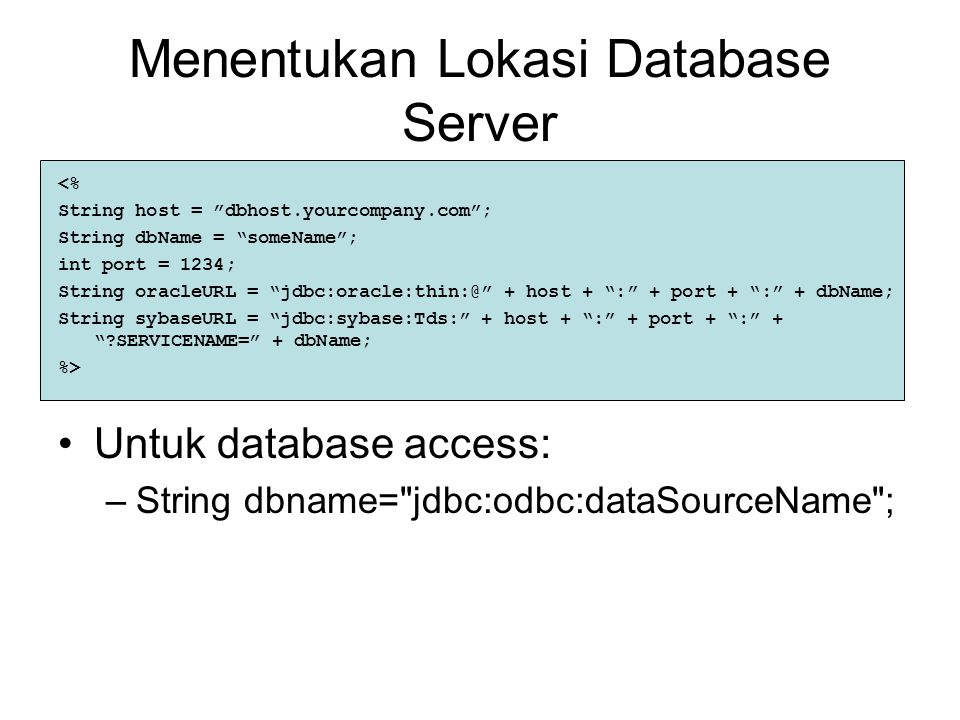 Menentukan Lokasi Database Server <% String host = dbhost.yourcompany.com ; String dbName = someName ; int port = 1234; String oracleURL = jdbc:oracle:thin:@ + host + : + port + : + dbName; String sybaseURL = jdbc:sybase:Tds: + host + : + port + : + ?SERVICENAME= + dbName; %> Untuk database access: –String dbname= jdbc:odbc:dataSourceName ;