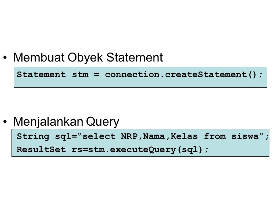 "Membuat Obyek Statement Statement stm = connection.createStatement(); Menjalankan Query String sql=""select NRP,Nama,Kelas from siswa""; ResultSet rs=st"