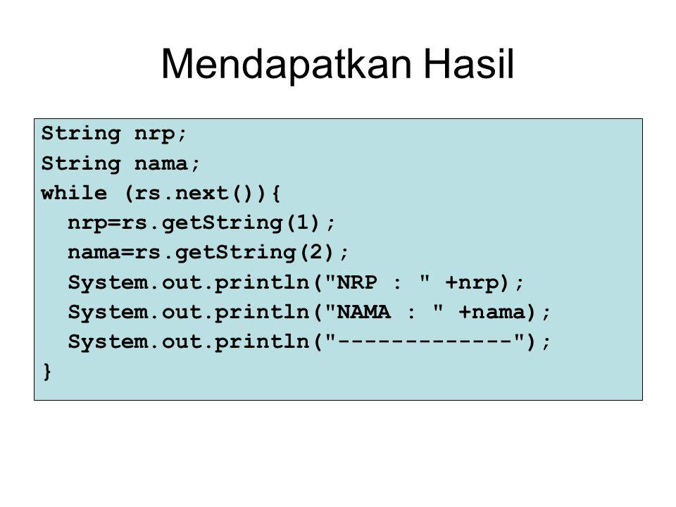 Mendapatkan Hasil String nrp; String nama; while (rs.next()){ nrp=rs.getString(1); nama=rs.getString(2); System.out.println(