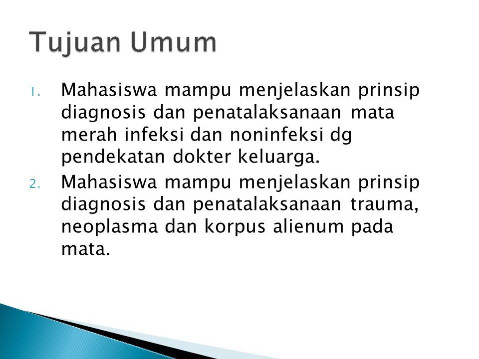 1. Mahasiswa mampu menjelaskan prinsip diagnosis dan penatalaksanaan mata merah infeksi dan noninfeksi dg pendekatan dokter keluarga. 2. Mahasiswa mam