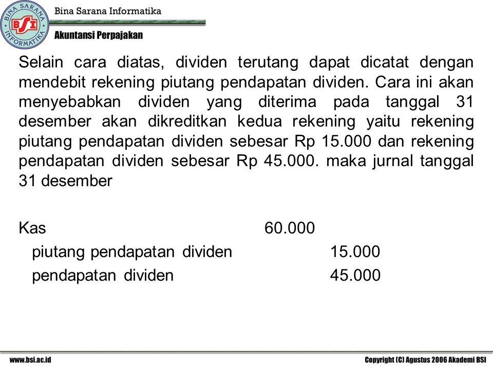 Selain cara diatas, dividen terutang dapat dicatat dengan mendebit rekening piutang pendapatan dividen. Cara ini akan menyebabkan dividen yang diterim
